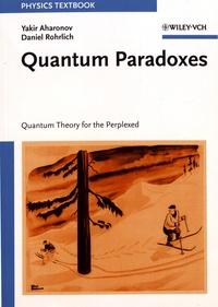 Yakir Aharonov et Daniel Rohrlich - Quantum Paradoxes - Quantum Theory for the Perplexed.