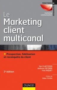 Yan Claeyssen et Anthony Deydier - Le marketing client multicanal - 3e éd. - Prospection, fidélisation et reconquête du client.