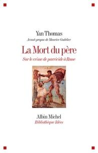 Yan Thomas - La mort du père - Sur le crime de parricide à Rome.