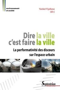 Yankel Fijalkow - Dire la ville c'est faire la ville - La performativité des discours sur l'espace urbain.