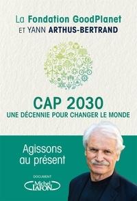 Yann Arthus-Bertrand - Cap 2030 - Une décennie pour changer le monde.