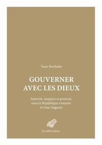 Yann Berthelet - Gouverner avec les dieux - Autorité, auspices et pouvoir, sous la République romaine et sous Auguste.