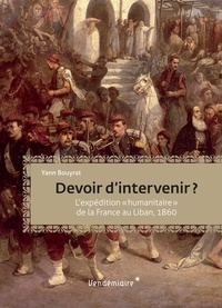 "Yann Bouyrat - Devoir d'intervenir ? - L'intervention ""humanitaire"" de la France au Liban, 1860."