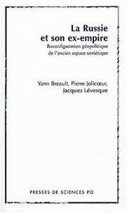 Yann Breault et Pierre Jolicoeur - La Russie et son ex-empire - Reconfiguration géopolitique de l'ancien espace soviétique.