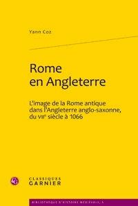Yann Coz - Rome en Angleterre - L'image de la rome antique dans l'Angleterre anglo-saxonne, du VIIe siècle à 1066.