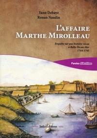 Yann Debaye et Ronan Naudin - L'affaire Marthe Mirolleau - Enquête sur une histoire vécue à Belle-Ile-en-Mer 1744-1745.