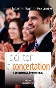 Yann Duzert et Lawrence Susskind - Faciliter la concertation - A bon processus, bon consensus.