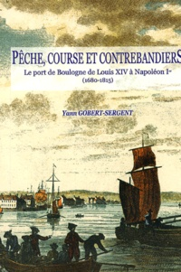 Yann Gobert-Sergent - Pêche, course et contrebandiers - Le port de Boulogne de Louis XIV à Napoléon Ier (1680-1815).