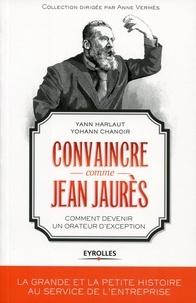 Yann Harlaut et Yohann Chanoir - Convaincre comme Jean Jaurès - Comment devenir un orateur d'exception.
