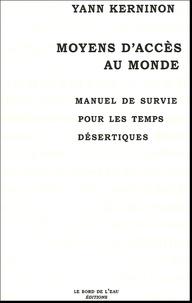 Yann Kerninon - Moyens d'accès au monde - Manuel de survie pour les temps désertiques.