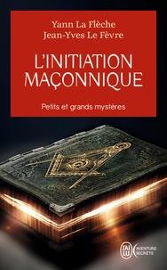 Yann La Flèche et Jean-Yves Le Fèvre - L'initiation maçonnique : petits et grands mystères - Symbolique de la cérémonie d'initiation au 1er degré.