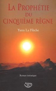 Yann La Flèche - La prophétie du Cinquième Règne - Roman initiatique.