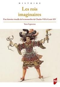 Yann Lignereux - Les rois imaginaires - Une histoire visuelle de la monarchie de Charles VIII à Louis XIV.