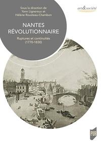Yann Lignereux et Hélène Rousteau-Chambon - Nantes révolutionnaire - Ruptures et continuités (1770-1830).