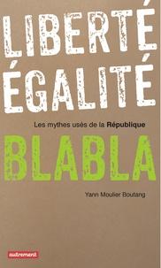 Yann Moulier Boutang - Liberté, égalité, blabla - Les mythes usés de la République.