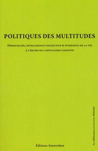 Yann Moulier Boutang et Eric Alliez - Politique des multitudes - Démocratie, intelligence collective et puissance de la vie à l'heure du capitalisme cognitif.
