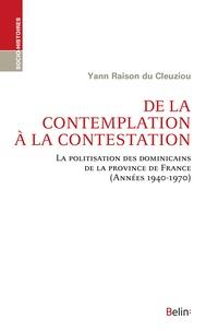 Yann Raison du Cleuziou - De la contemplation à la contestation - La politisation des dominicains de la province de France (Années 1940-1970).