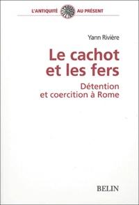 Yann Rivière - Le cachot et les fers - Détention et coercition à Rome.
