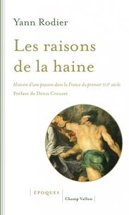 Yann Rodier - Les raisons de la haine - Histoire d'une passion dans la France du premier XVIIe siècle (1610-1659).