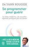 Yann Rougier et Marie Borrel - Se programmer pour guérir - La Delta-médecine : de nouvelles réponses pratiques face au cancer.