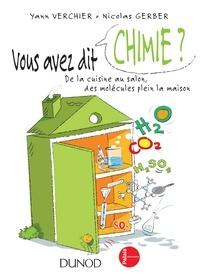 Yann Verchier et Nicolas Gerber - Vous avez dit chimie ? - 2ed. - De la cuisine au salon, des molécules plein la maison.