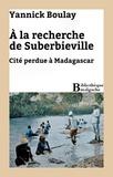 Yannick Boulay - À la recherche de Suberbieville - Cité perdue à Madagascar.