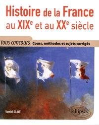 Yannick Clavé - Histoire de la France au XIXe et au XXe siècle - Cours méthode et sujets corrigés - Tout en un, tous concours.