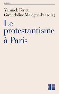 Yannick Fer et Gwendoline Malogne-Fer - Le protestantisme à Paris - Diversité et recompositions contemporaines.