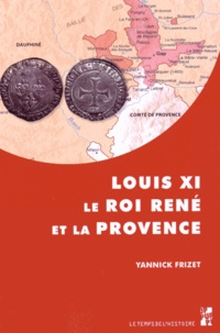 """Yannick Frizet - Louis XI, le roi René et la Provence - """"Tout ainsi comme les nostre propres"""", l'expansion française dans les principautés du Midi provençal (1440-1483)."""