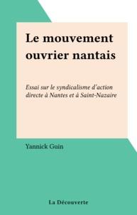 Yannick Guin - Le Mouvement ouvrier nantais - Essai sur le syndicalisme d'action directe à Nantes et à Saint-Nazaire.