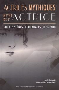 Yannick Hoffert et Lucie Kempf - Actrices mythiques, mythe de l'actrice sur les scènes occidentales (1870-1910).