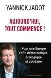 Yannick Jadot - Aujourd'hui, tout commence ! - Pour une Europe enfin démocratique, écologique et solidaire.