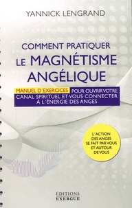 Yannick Lengrand - Comment pratiquer le magnétisme angélique - Manuel pour ouvrir votre canal spirituel et vous connecter à l'énergie des anges.