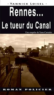 Yannick Loisel - Rennes... le tueur du Canal - Une enquête de Yann Carradec.