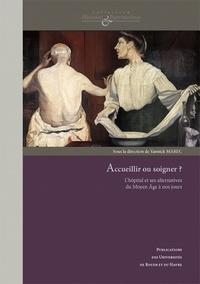 Yannick Marec - Accueillir ou soigner ? - L'hôpital et ses alternatives du Moyen Age à nos jours.