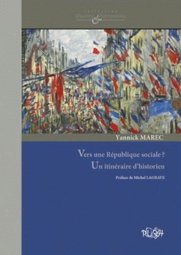 Yannick Marec - Vers une République sociale ? Un itinéraire d'historien - Culture politique, patrimoine et protection sociale aux XIXe et XXe siècles.