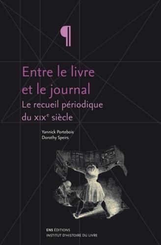 Yannick Portebois et Dorothy Speirs - Entre le livre et le journal - Tome 1, Le recueil périodique du XIXe siècle ; Tome 2, Des machines et des hommes.