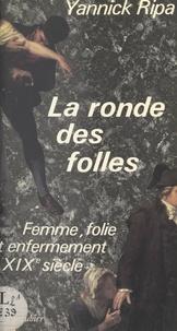 Yannick Ripa - La ronde des folles - Femme, folie et enfermement au XIXe siècle : 1838-1870.