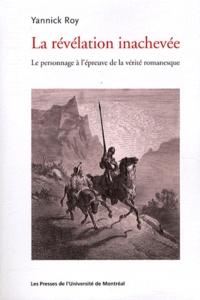Yannick Roy - La révélation inachevée - Le personnage à l'épreuve de la vérité romanesque.