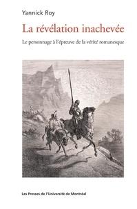 Yannick Roy - La Révélation inachevée - Le Personnage à l'épreuve de la vie romanesque.
