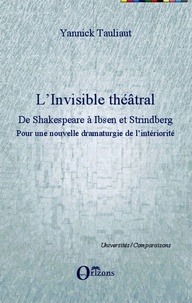 Yannick Tauliaut - L'invisible théâtral, de Shakespeare à Ibsen et Strindberg - Pour une nouvelle dramaturgie de l'intériorité.