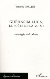 Yannick Torlini - Ghérasim Luca, le poète de la voix - Ontologie et érotisme.