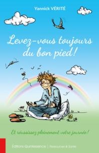 Yannick Vérité - Levez-vous toujours du bon pied ! - Et réussissez pleinement votre journée !.
