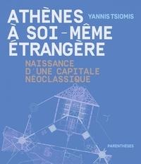 Yannis Tsiomis - Athènes à soi-même étrangère - Naissance d'une capitale néoclassique.