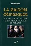 Yao Assogba - La raison démasquée - Sociologie de l'acteur et recherche sociale en Arique.
