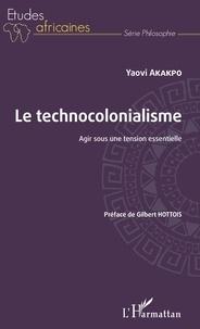 Yaovi Akakpo - Le technocolonialisme - Agir sous une tension essentielle.