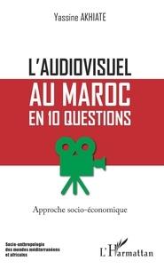 Yassine Akhiate - L'audiovisuel au Maroc en 10 questions - Approche socio-économique.