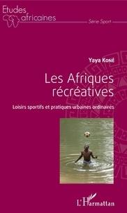 Yaya Koné - Les Afriques récréatives - Loisirs sportifs et pratiques urbaines ordinaires.