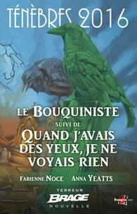 Yeatts Anna Noce Fabienne - Le Bouquiniste, suivi de Quand j'avais des yeux, je ne voyais rien - Ténèbres 2016, T1.