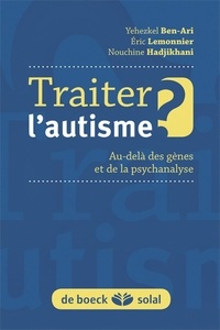 Yehezkel Ben-Ari et Eric Lemonnier - Traiter l'autisme ? - Au-delà des gènes et de la psychanalyse.